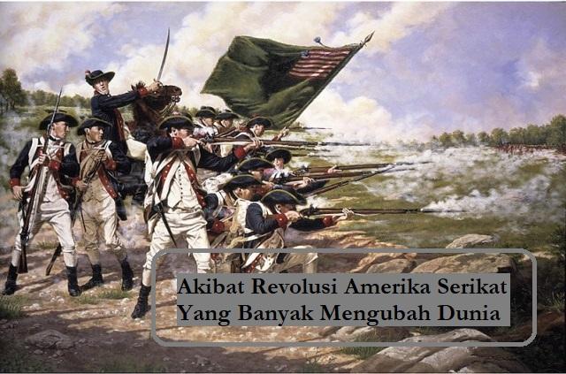 Akibat Revolusi Amerika Serikat Yang Banyak Mengubah Dunia